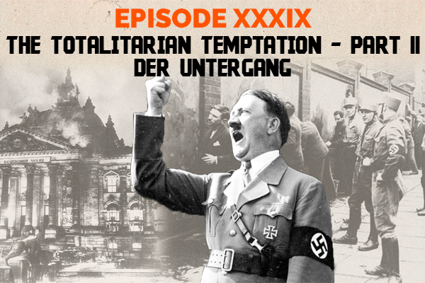 Clear and Present Danger podcast – Episode 39: The Totalitarian Temptation, Part II – Der Untergang