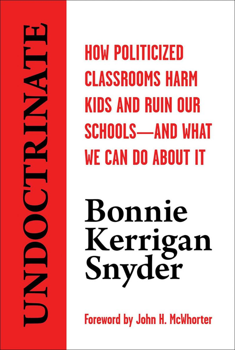 Undoctrinate: How Politicized Classrooms Harm Kids and Ruin Our Schools -- And What We Can Do About It