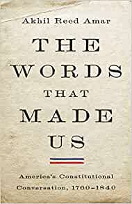 The Words that Made Us: America's Constitutional Conversation, 1760-1840 cover